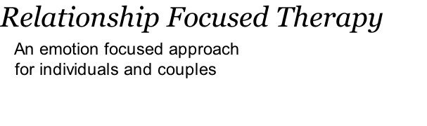 Relationship Focused Therapy    An emotion focused approach     for individuals and couples