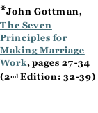 *John Gottman,  The Seven Principles for Making Marriage Work, pages 27-34 (2nd Edition: 32-39)